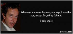 Whenever someone dies everyone says, I love that guy, except for ...