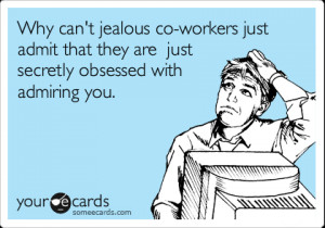someecards.com - Why can't jealous co-workers just admit that they are ...