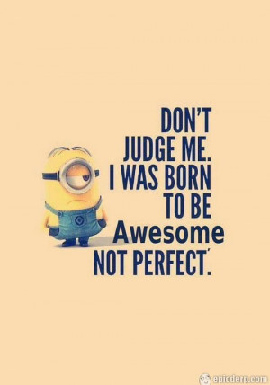 Minion quote: Don't judge me, I was born to be awesome, not perfect.