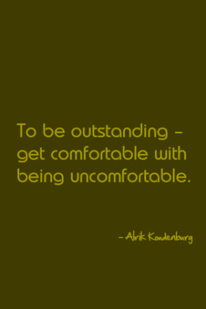 To be outstanding – get comfortable with being uncomfortable.