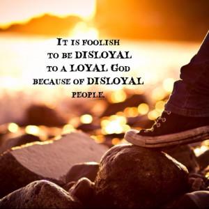 ... to a LOYAL God because of DISLOYAL people. - Pastor Carisa Pinel