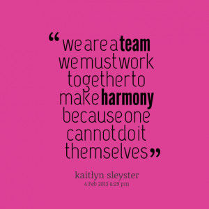 Quotes Picture: we are a team we must work together to make harmony ...