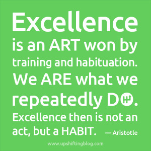 "... do. Excellence then is not an act, but a habit."" ― Aristotle"