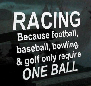 racing-because-football-baseball-bowling-golf -only-require-one-ball ...