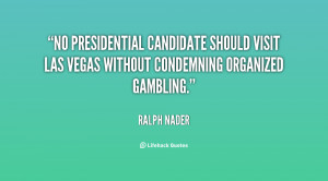 ralph nader quotes no presidential candidate should visit las vegas ...
