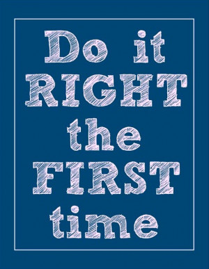Do it right the first time.