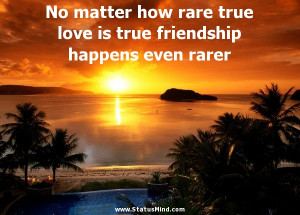 No matter how rare true love is true friendship happens even rarer ...