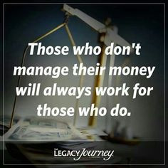 Those who don't manage their money will always work for those who do ...