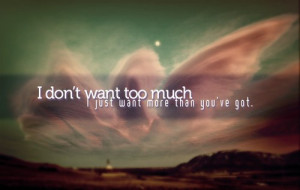 don't want too much i just want more than you've got.