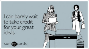 someecards.com - I can barely wait to take credit for your great ideas