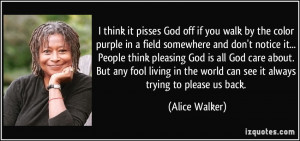 think it pisses God off if you walk by the color purple in a field ...