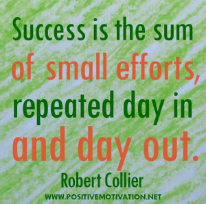 ... the sum of small efforts, repeated day in and day out. Robert Collier