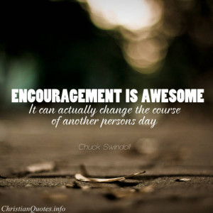 Chuck Swindoll Quote - Encouragement is awesome. It can actually ...