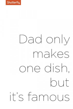 Dad only makes one dish but its famous. #Father's Day quotes for ...
