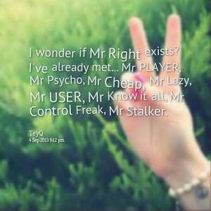Quotes Picture: i wonder if mr right exists? i've already met mr ...