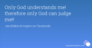 Only God understands me! therefore only God can judge me!!