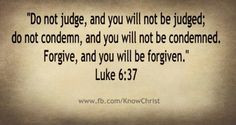 Do not judge, and you will not be judged. Do not condemn, and you will ...