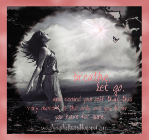Breathe. Let go. And remind yourself that this very moment is the only ...