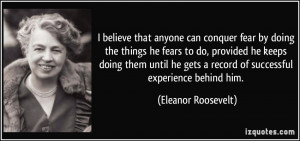 believe that anyone can conquer fear by doing the things he ...