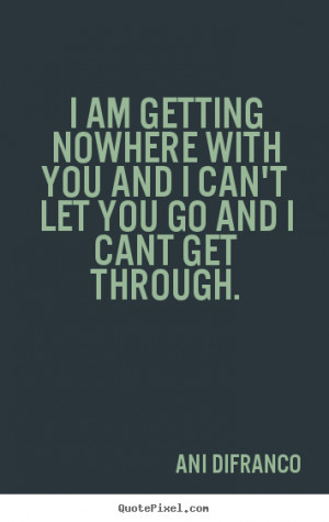 am getting nowhere with you and I can't let you go and I cant get ...