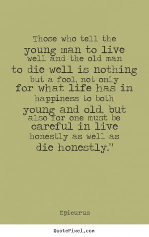 Those who tell the young man to live well and the old man to die well ...