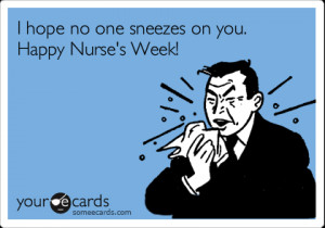 Funny Nurses Week Ecard: I hope no one sneezes on you. Happy Nurse's ...