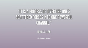 It is a process of diverting one's scattered forces into one powerful ...
