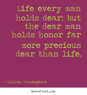 ... dear; but the dear man holds honor far more precious dear than life