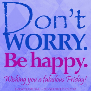 DON'T WORRY BE HAPPY.HAPPY FRIDAY WISHES