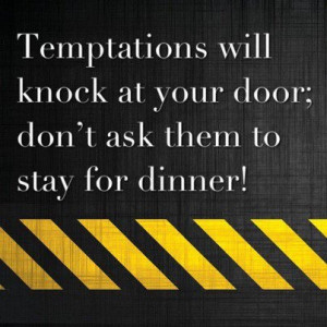 TEMPTATIONS WILL KNOCK AT YOUR DOOR; DON'T ASK THEM TO STAY FOR DINNER ...