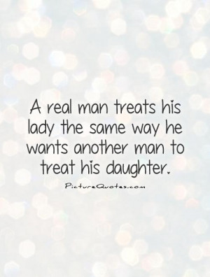 real man treats his lady the same way he wants another man to treat