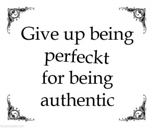 Give up being perfect for being authentic.
