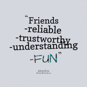 Quotes Picture: friends reliable trustworthy understanding fun