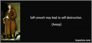 Self-conceit may lead to self-destruction. - Aesop