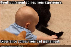 Good judgment comes from experience, and a lot of that comes from bad ...