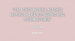 like a cheese and pickle. Nice cheese and pickle on a real old ...