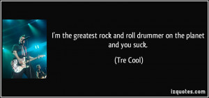 the greatest rock and roll drummer on the planet and you suck ...