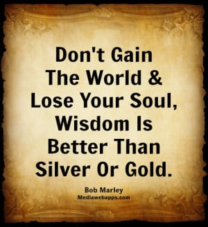 Don't Gain The World & Lose Your Soul, Wisdom Is Better Than Silver Or ...