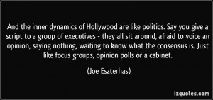 And the inner dynamics of Hollywood are like politics. Say you give a ...