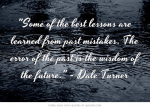 ... . The error of the past is the wisdom of the future. - Dale Turner
