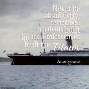 """... amateurs built the ark. Professionals built the Titanic"""" - Anonymous"""