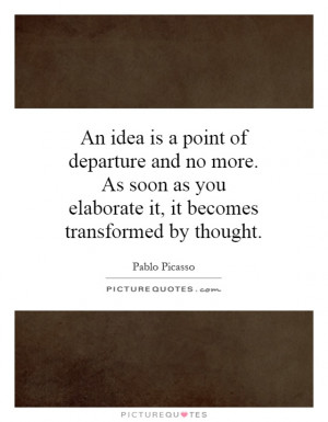 ... you elaborate it, it becomes transformed by thought. Picture Quote #1