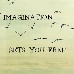 ... But if we use our imaginations, our possibilities become limitless