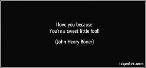 love you because You're a sweet little fool! - John Henry Boner