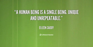 human being is a single being. Unique and unrepeatable.""