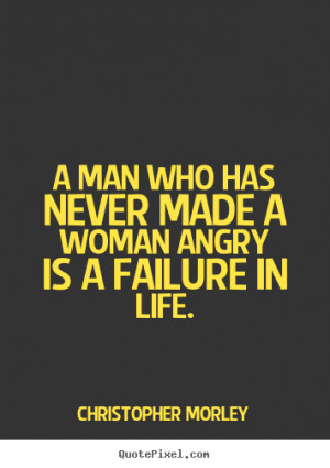 ... woman angry is a failure in life. Christopher Morley top life quotes