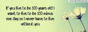 if you live to be 100 years old , Pictures , i want to live to be 100 ...