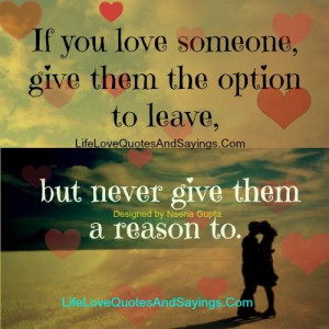 If you love someone give them the option to leave, but never give them ...