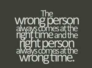 ... the-right-time-and-the-right-person-always-comes-at-the-wrong-time.jpg