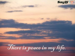 There is peace in my life.